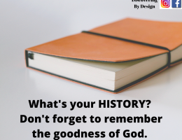 What is your history? Don't forget to remember the goodness of God.