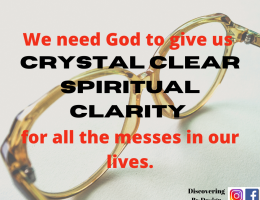 we need God to give us crystal clear spiritual clarity for all the messes in our lives.